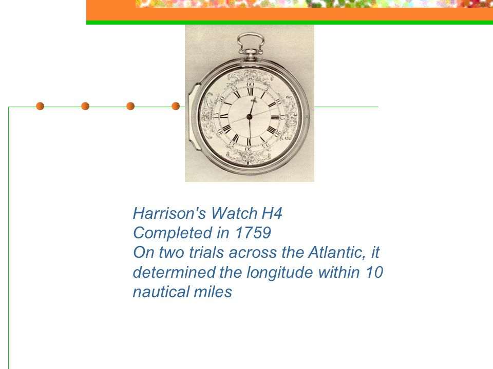 Harrison's Watch H4 Completed in 1759 On two trials across the Atlantic, it determined the longitude within 10 nautical miles