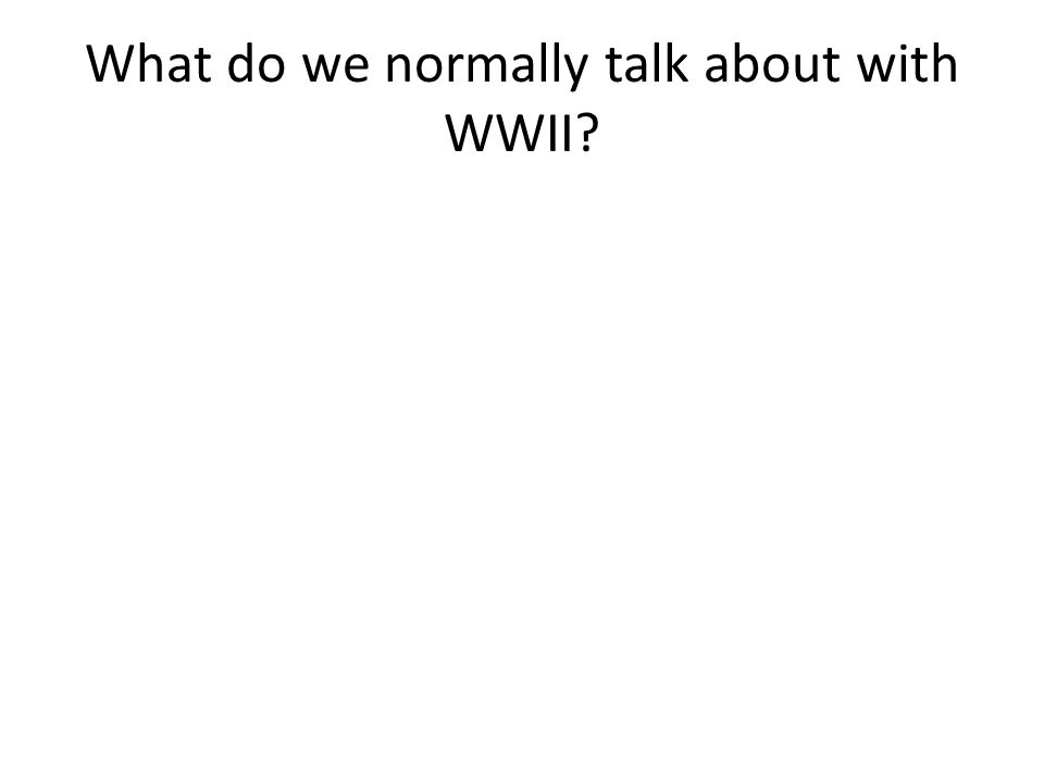 What do we normally talk about with WWII?