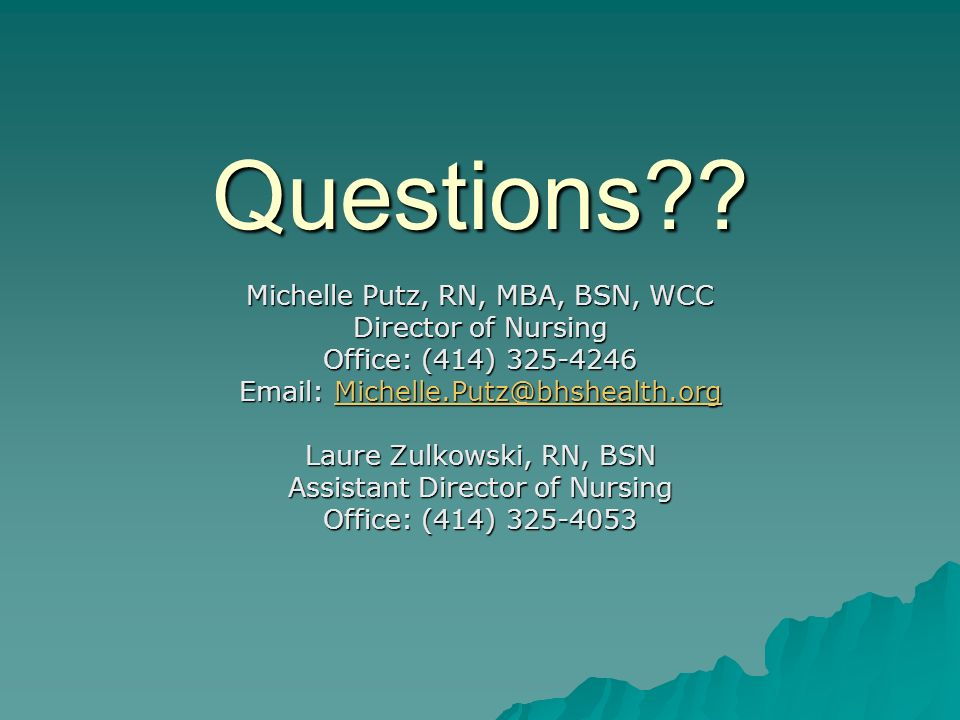 Questions?? Michelle Putz, RN, MBA, BSN, WCC Director of Nursing Office: (414) 325-4246 Email: Michelle.Putz@bhshealth.org Michelle.Putz@bhshealth.org