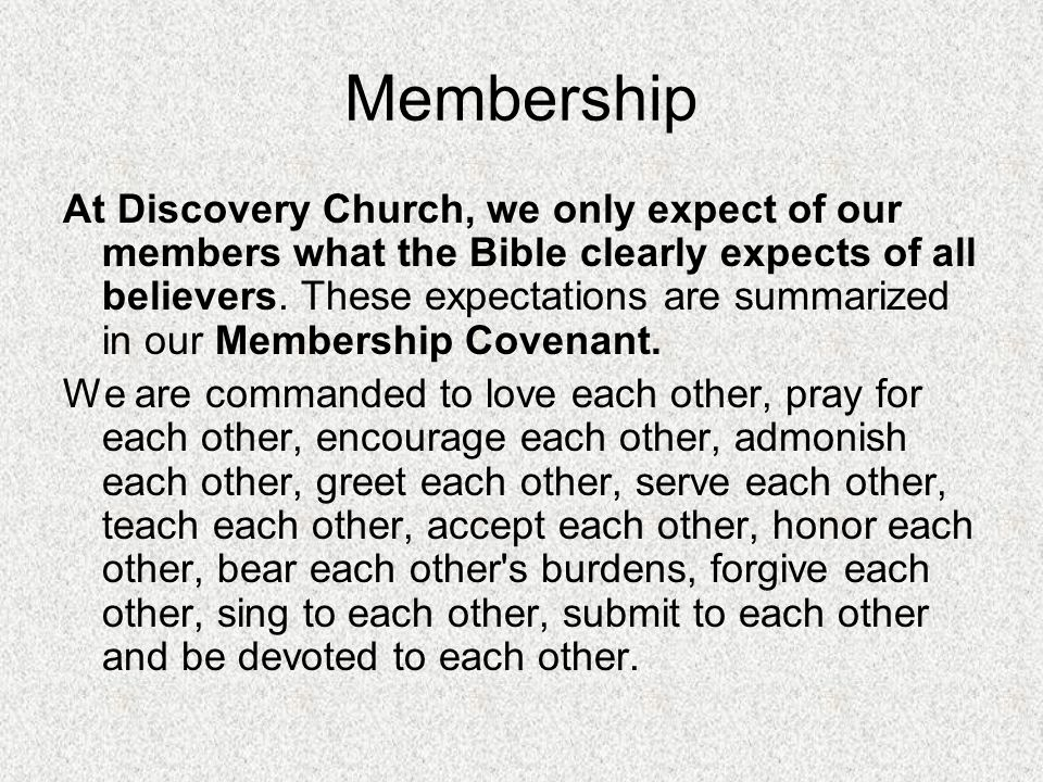 Membership At Discovery Church, we only expect of our members what the Bible clearly expects of all believers. These expectations are summarized in ou