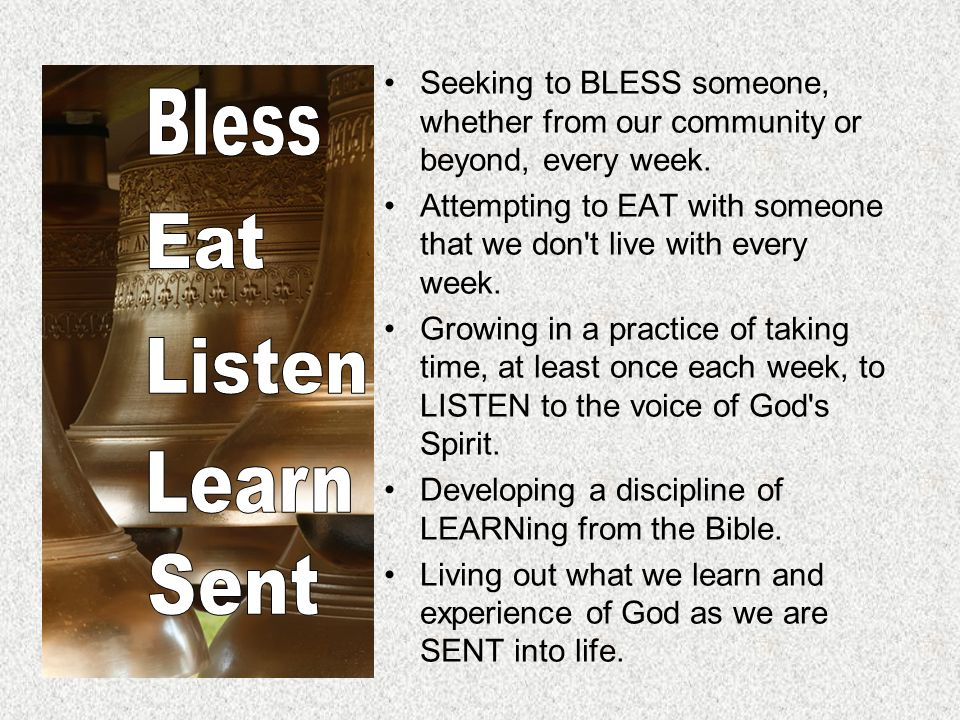 Seeking to BLESS someone, whether from our community or beyond, every week. Attempting to EAT with someone that we don't live with every week. Growing