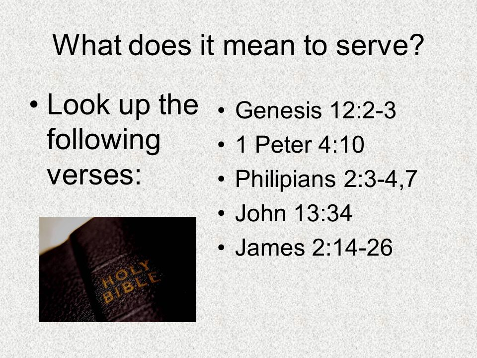 What does it mean to serve? Look up the following verses: Genesis 12:2-3 1 Peter 4:10 Philipians 2:3-4,7 John 13:34 James 2:14-26