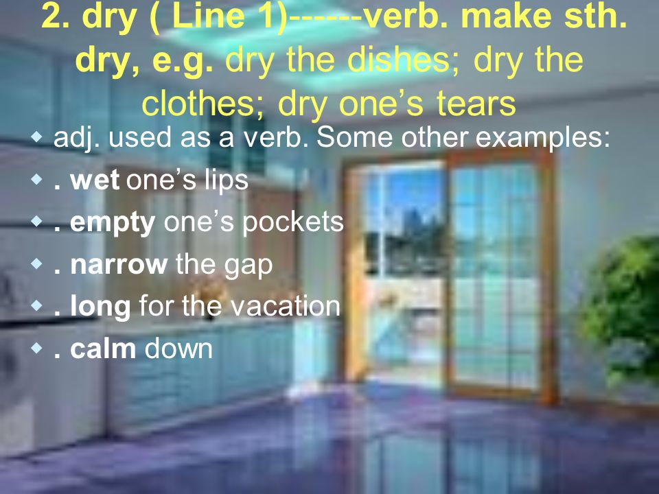 2. dry ( Line 1)------verb. make sth. dry, e.g. dry the dishes; dry the clothes; dry ones tears adj. used as a verb. Some other examples:. wet ones li