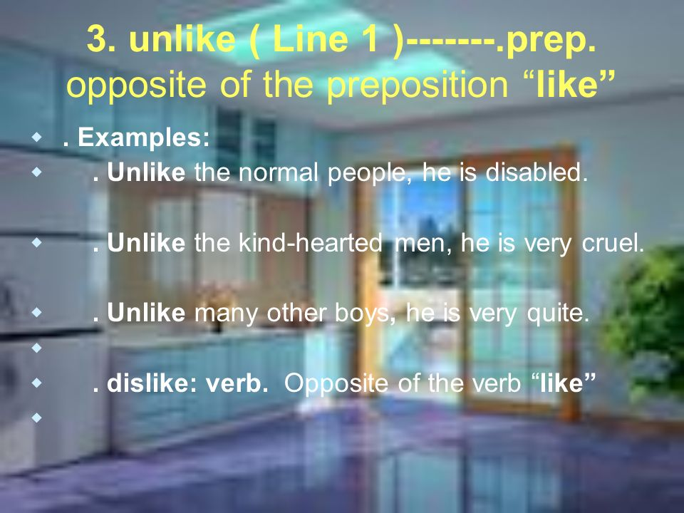 3. unlike ( Line 1 )-------.prep. opposite of the preposition like. Examples:. Unlike the normal people, he is disabled.. Unlike the kind-hearted men,