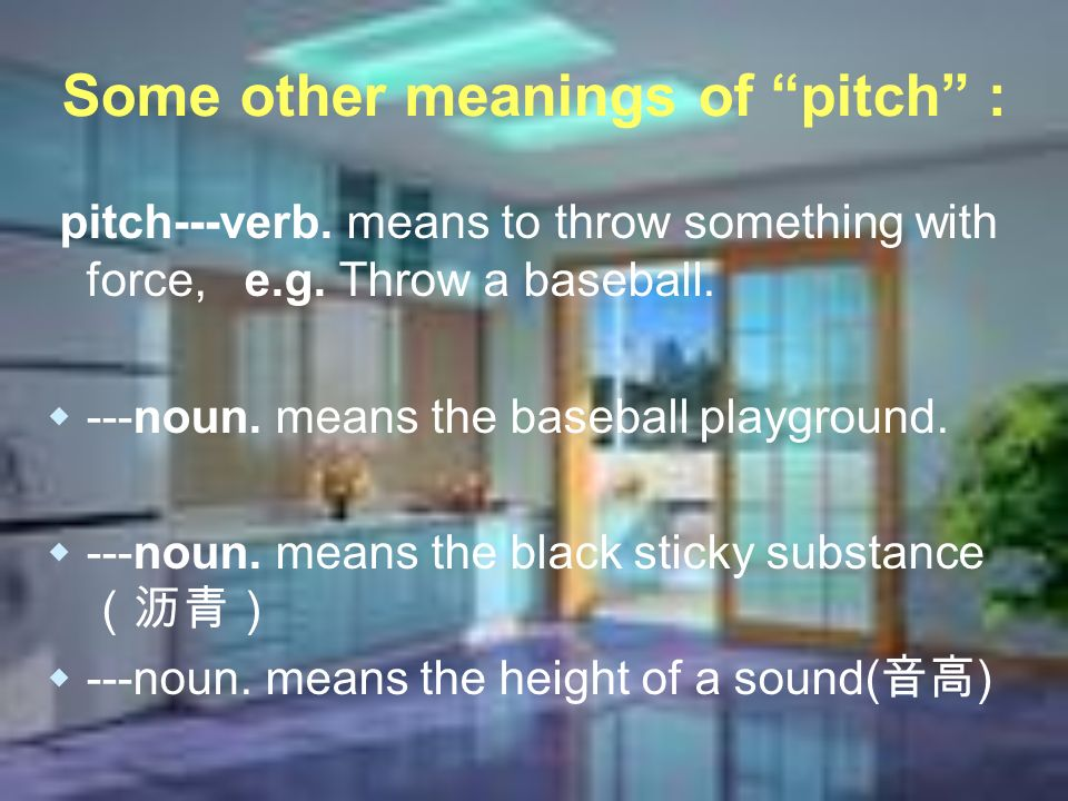 Some other meanings of pitch : pitch---verb. means to throw something with force, e.g. Throw a baseball. ---noun. means the baseball playground. ---no