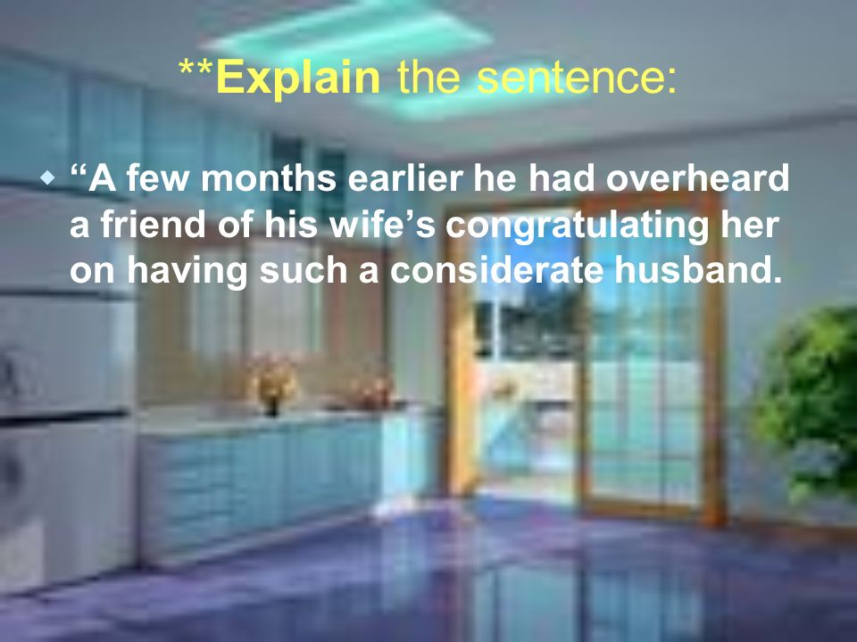 **Explain the sentence: A few months earlier he had overheard a friend of his wifes congratulating her on having such a considerate husband.