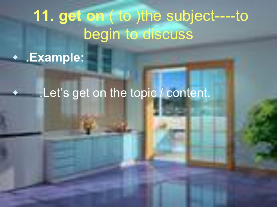 11. get on ( to )the subject----to begin to discuss.Example:.Lets get on the topic / content.