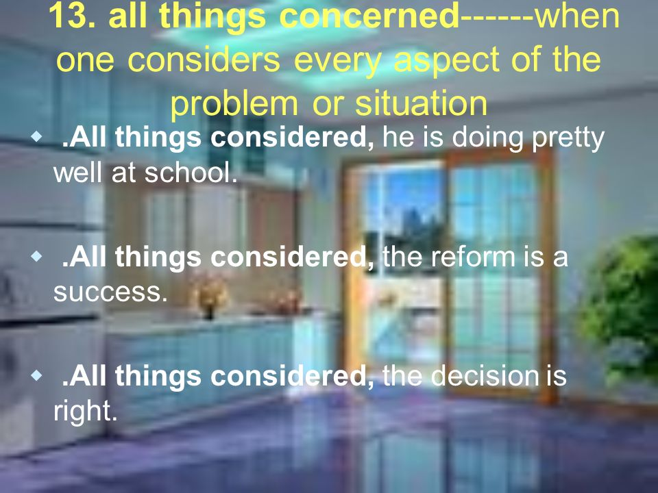 13. all things concerned------when one considers every aspect of the problem or situation.All things considered, he is doing pretty well at school..Al