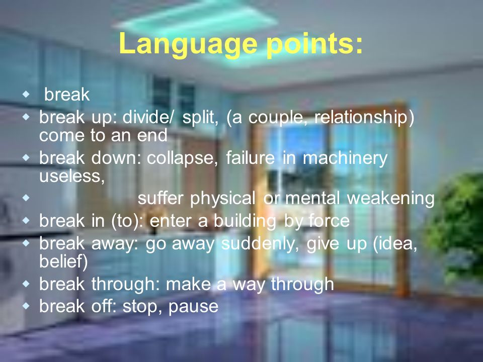 Language points: break break up: divide/ split, (a couple, relationship) come to an end break down: collapse, failure in machinery useless, suffer physical or mental weakening break in (to): enter a building by force break away: go away suddenly, give up (idea, belief) break through: make a way through break off: stop, pause