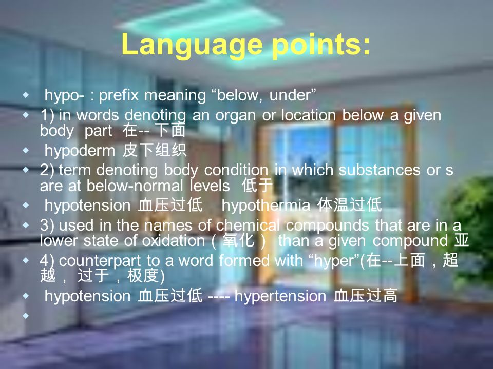 Language points: hypo- : prefix meaning below, under 1) in words denoting an organ or location below a given body part -- hypoderm 2) term denoting body condition in which substances or s are at below-normal levels hypotension hypothermia 3) used in the names of chemical compounds that are in a lower state of oxidation than a given compound 4) counterpart to a word formed with hyper( -- ) hypotension ---- hypertension