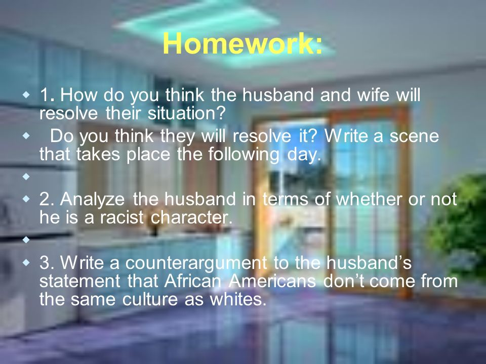 Homework: 1. How do you think the husband and wife will resolve their situation? Do you think they will resolve it? Write a scene that takes place the