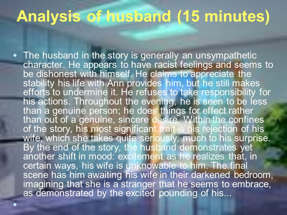 Analysis of husband (15 minutes) The husband in the story is generally an unsympathetic character.