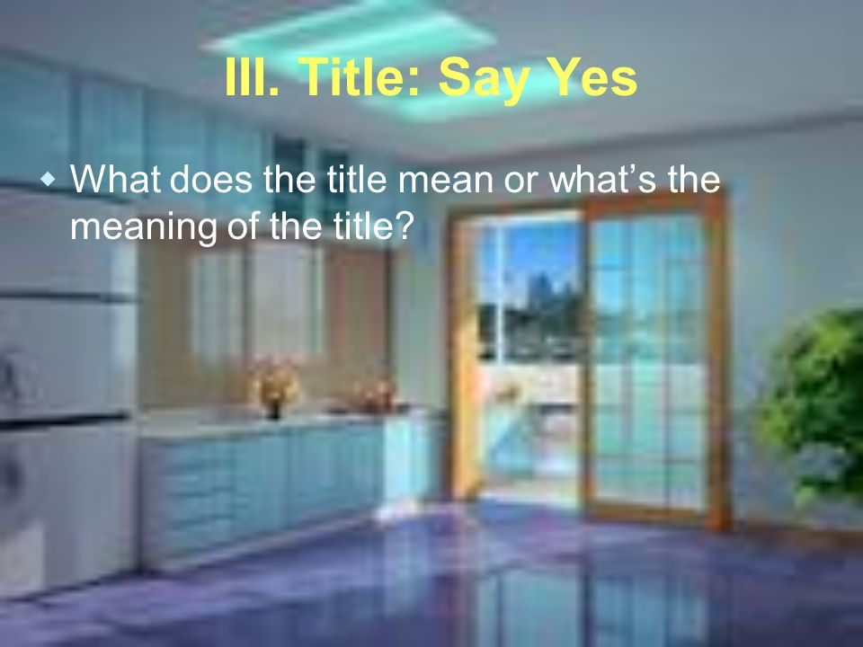 III. Title: Say Yes What does the title mean or whats the meaning of the title?