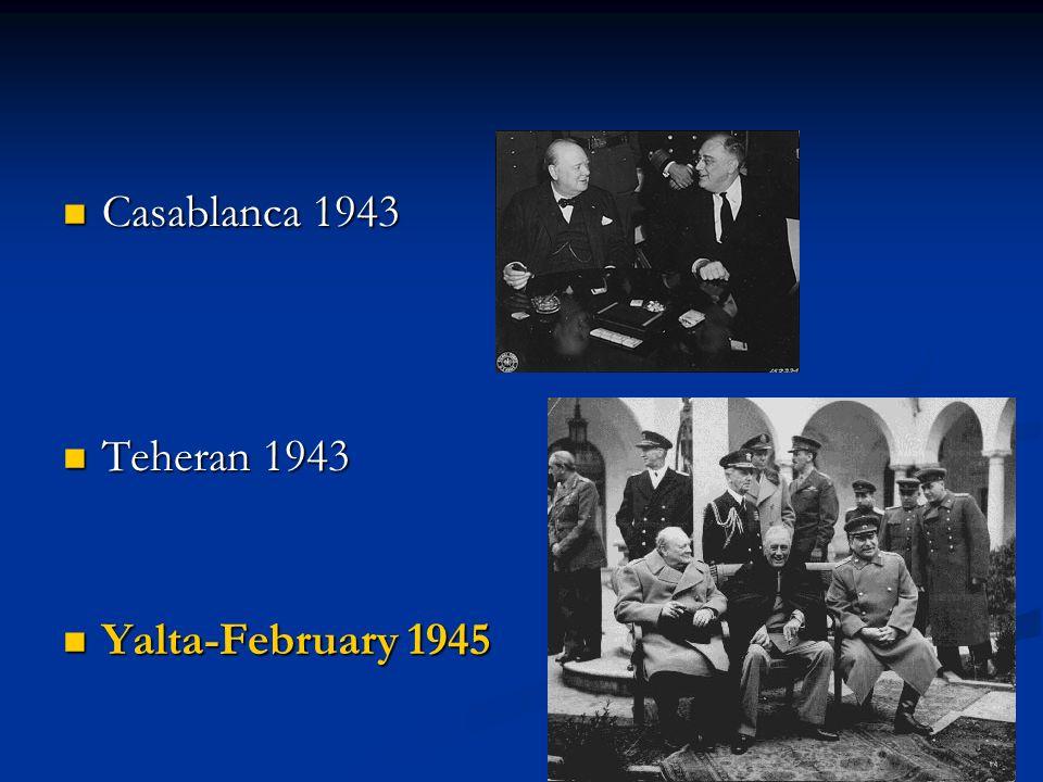 Casablanca 1943 Casablanca 1943 Teheran 1943 Teheran 1943 Yalta-February 1945 Yalta-February 1945