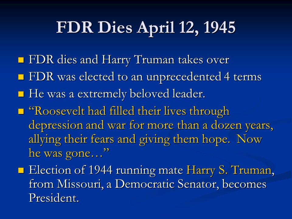 FDR Dies April 12, 1945 FDR dies and Harry Truman takes over FDR dies and Harry Truman takes over FDR was elected to an unprecedented 4 terms FDR was