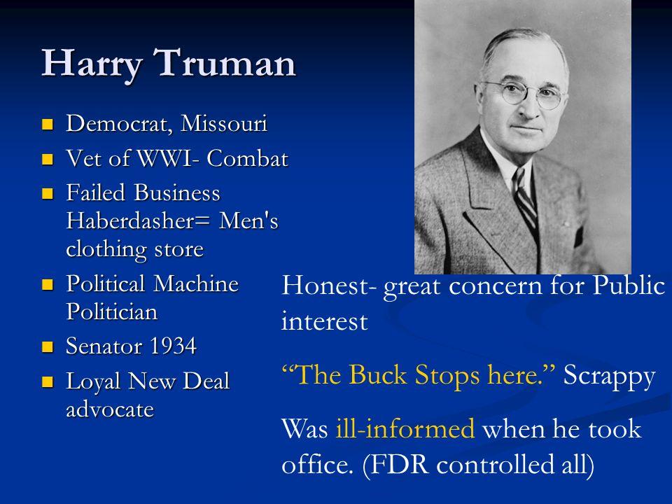 Harry Truman Democrat, Missouri Democrat, Missouri Vet of WWI- Combat Vet of WWI- Combat Failed Business Haberdasher= Men's clothing store Failed Busi