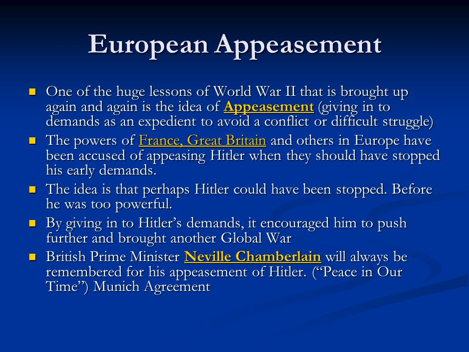 European Appeasement One of the huge lessons of World War II that is brought up again and again is the idea of Appeasement (giving in to demands as an
