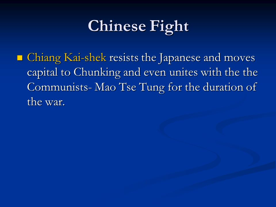 Chinese Fight Chiang Kai-shek resists the Japanese and moves capital to Chunking and even unites with the the Communists- Mao Tse Tung for the duratio