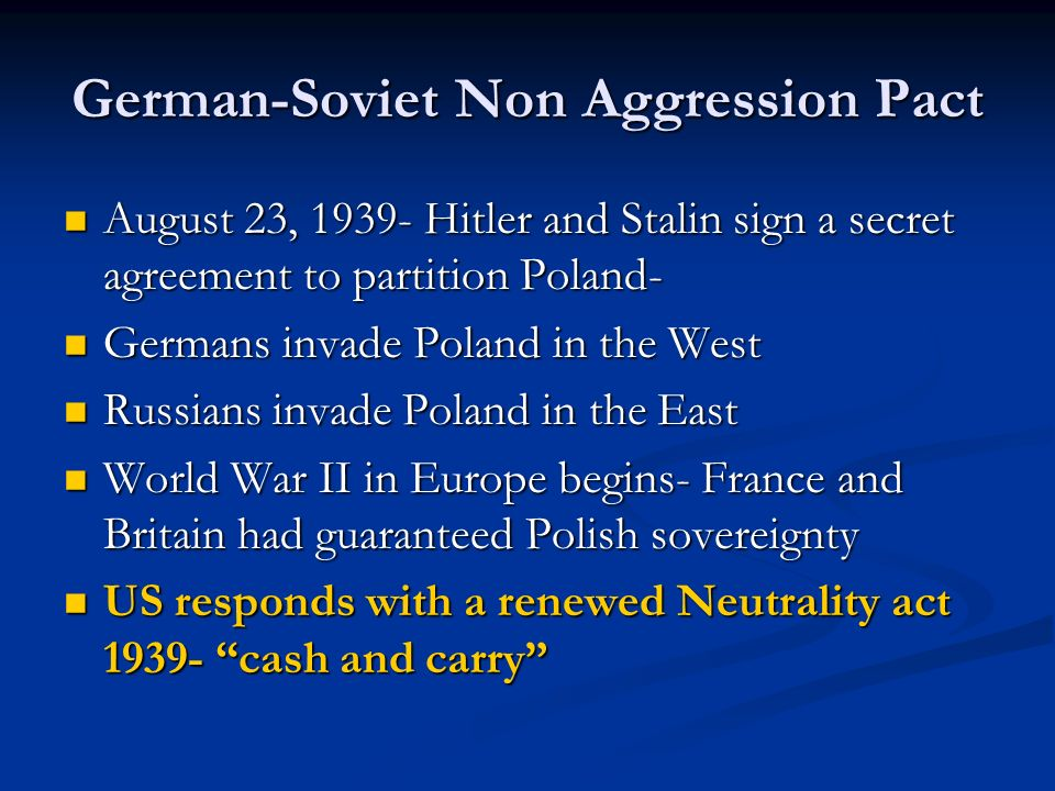 German-Soviet Non Aggression Pact August 23, 1939- Hitler and Stalin sign a secret agreement to partition Poland- August 23, 1939- Hitler and Stalin s