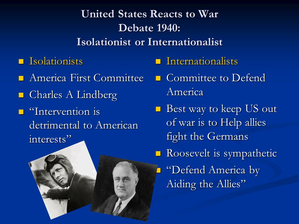 United States Reacts to War Debate 1940: Isolationist or Internationalist Isolationists Isolationists America First Committee America First Committee