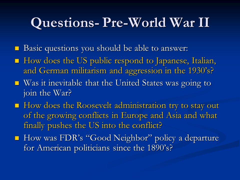 Questions- Pre-World War II Basic questions you should be able to answer: Basic questions you should be able to answer: How does the US public respond