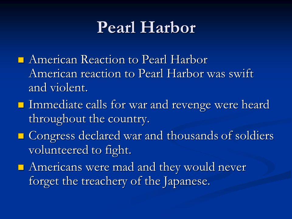 Pearl Harbor American Reaction to Pearl Harbor American reaction to Pearl Harbor was swift and violent. American Reaction to Pearl Harbor American rea