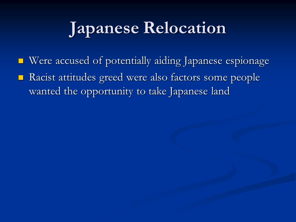 Japanese Relocation Were accused of potentially aiding Japanese espionage Were accused of potentially aiding Japanese espionage Racist attitudes greed