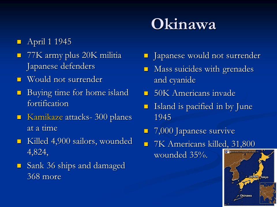 Okinawa April 1 1945 April 1 1945 77K army plus 20K militia Japanese defenders 77K army plus 20K militia Japanese defenders Would not surrender Would