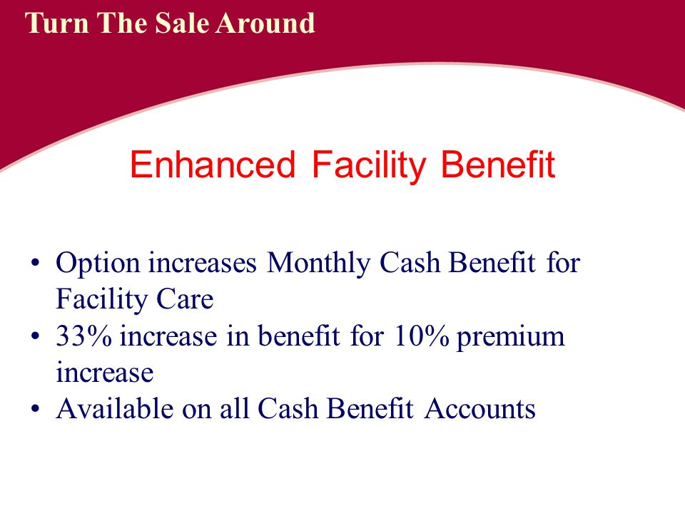 Enhanced Facility Benefit Option increases Monthly Cash Benefit for Facility Care 33% increase in benefit for 10% premium increase Available on all Cash Benefit Accounts Turn The Sale Around