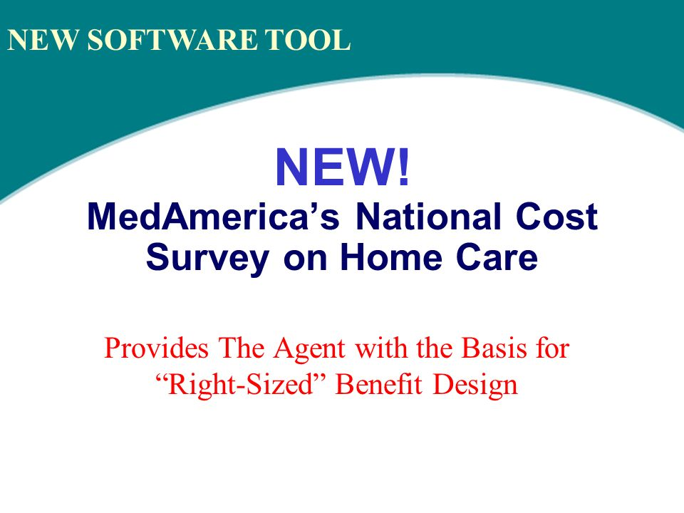 NEW! MedAmericas National Cost Survey on Home Care Provides The Agent with the Basis for Right-Sized Benefit Design NEW SOFTWARE TOOL