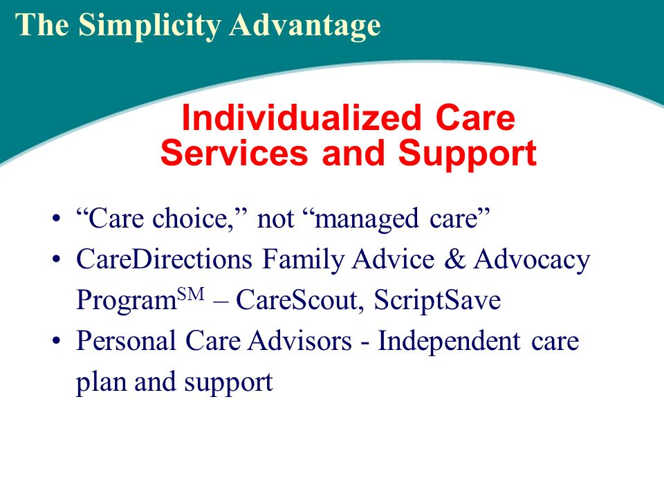 Individualized Care Services and Support Care choice, not managed care CareDirections Family Advice & Advocacy Program SM – CareScout, ScriptSave Personal Care Advisors - Independent care plan and support The Simplicity Advantage