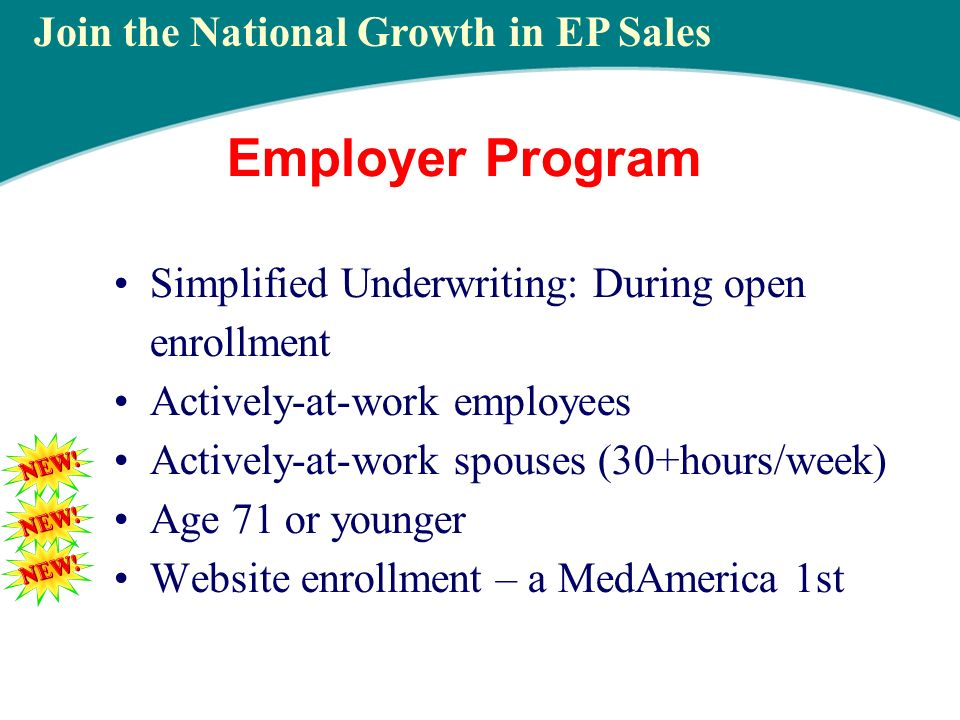 Employer Program Simplified Underwriting: During open enrollment Actively-at-work employees Actively-at-work spouses (30+hours/week) Age 71 or younger Website enrollment – a MedAmerica 1st Join the National Growth in EP Sales