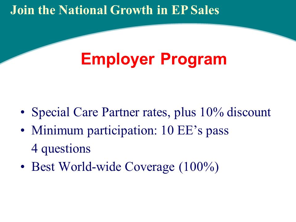 Employer Program Special Care Partner rates, plus 10% discount Minimum participation: 10 EEs pass 4 questions Best World-wide Coverage (100%) Join the National Growth in EP Sales