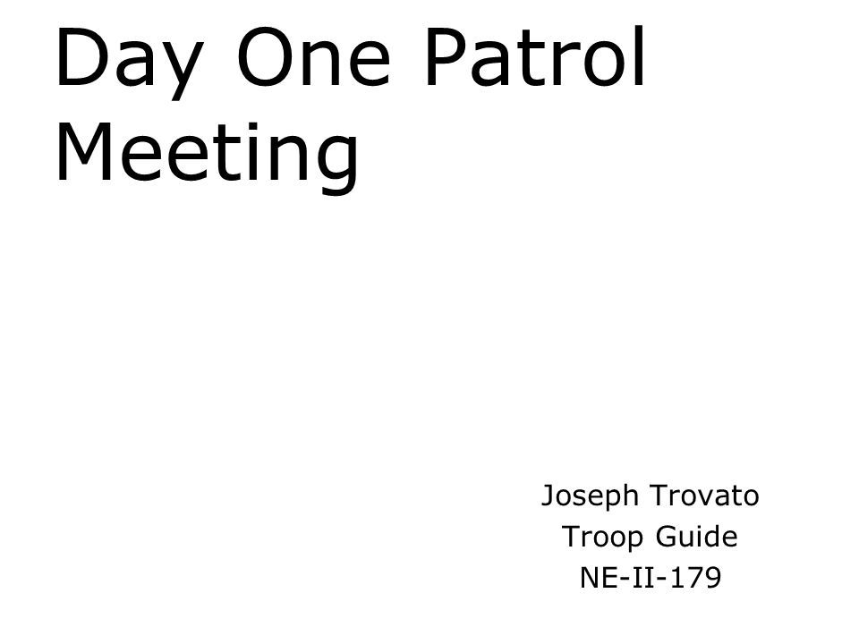 Day One Patrol Meeting Provide ground rules: Encourage note taking Feel free to ask questions at any time 1A