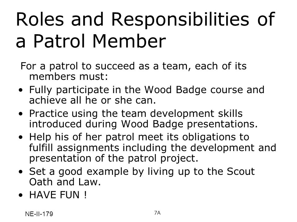 NE-II-179 Roles and Responsibilities of a Patrol Member For a patrol to succeed as a team, each of its members must: Fully participate in the Wood Bad