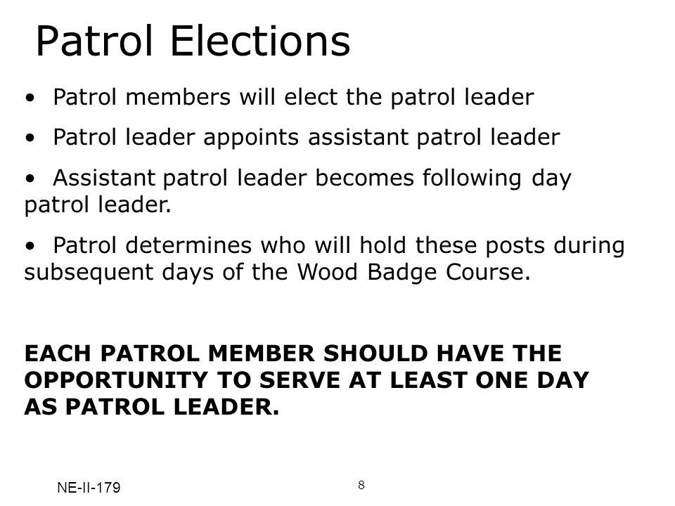 NE-II-179 Patrol Elections 8 Patrol members will elect the patrol leader Patrol leader appoints assistant patrol leader Assistant patrol leader becomes following day patrol leader.