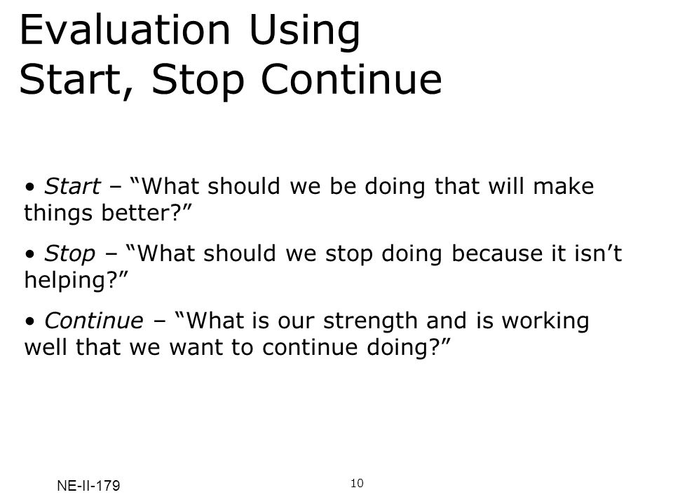 NE-II-179 Evaluation Using Start, Stop Continue 10 Start – What should we be doing that will make things better? Stop – What should we stop doing beca