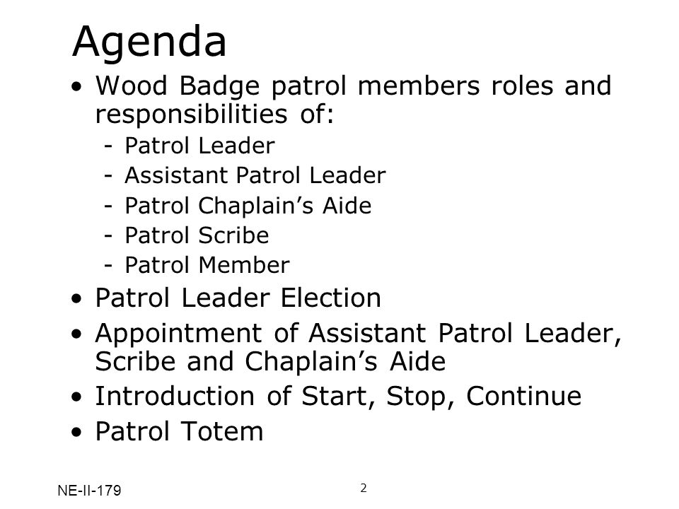 NE-II-179 Agenda Wood Badge patrol members roles and responsibilities of: -Patrol Leader -Assistant Patrol Leader -Patrol Chaplains Aide -Patrol Scribe -Patrol Member Patrol Leader Election Appointment of Assistant Patrol Leader, Scribe and Chaplains Aide Introduction of Start, Stop, Continue Patrol Totem 2