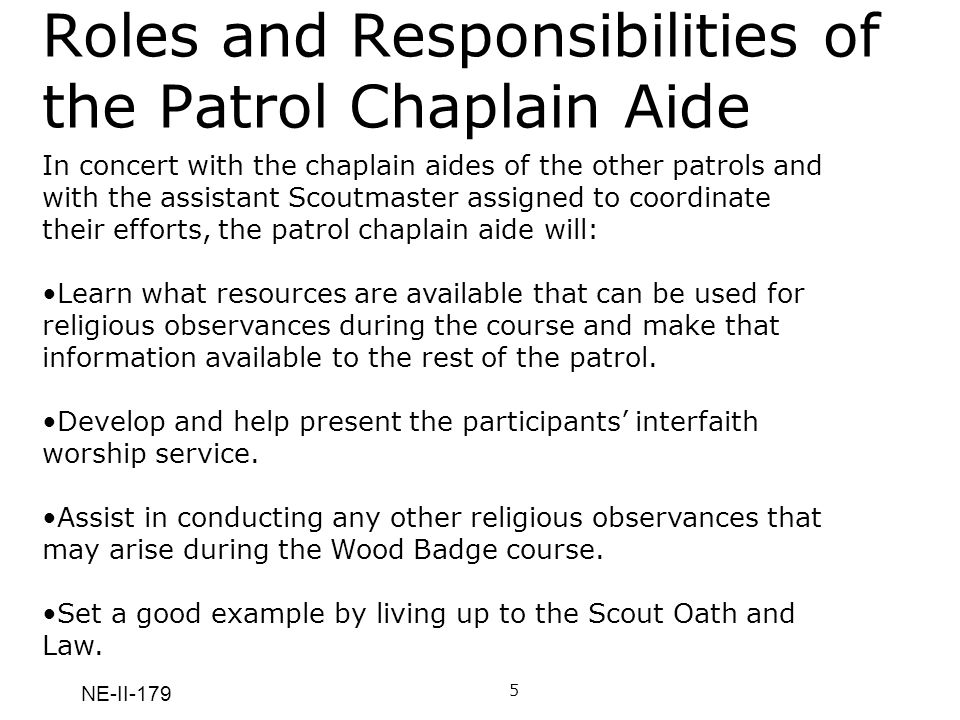 NE-II-179 Roles and Responsibilities of the Patrol Chaplain Aide In concert with the chaplain aides of the other patrols and with the assistant Scoutm