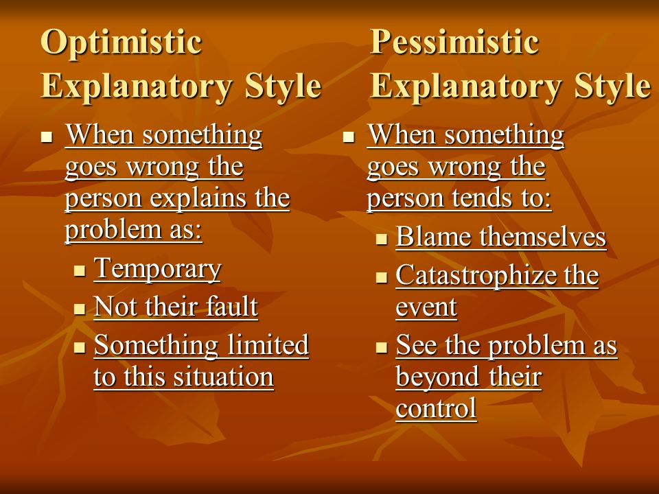 OptimisticPessimistic Explanatory StyleExplanatory Style When something goes wrong the person explains the problem as: When something goes wrong the p