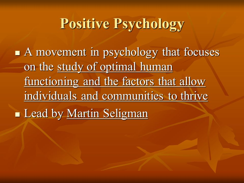 Positive Psychology A movement in psychology that focuses on the study of optimal human functioning and the factors that allow individuals and communi