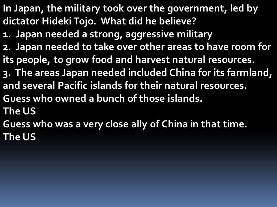 In Japan, the military took over the government, led by dictator Hideki Tojo. What did he believe? 1. Japan needed a strong, aggressive military 2. Ja