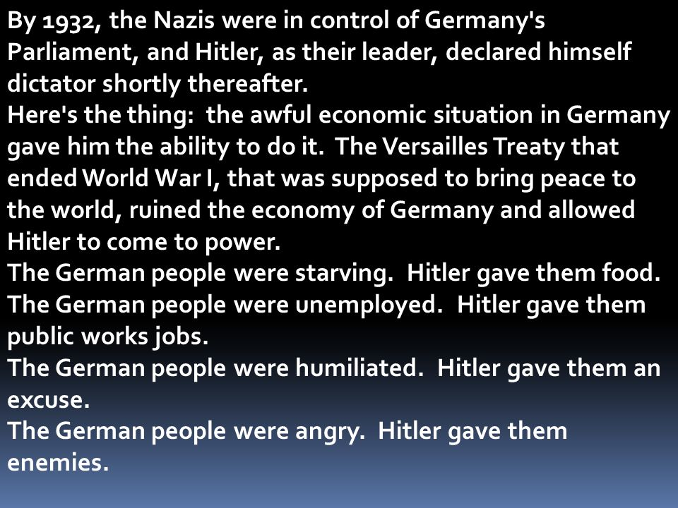 By 1932, the Nazis were in control of Germany's Parliament, and Hitler, as their leader, declared himself dictator shortly thereafter. Here's the thin