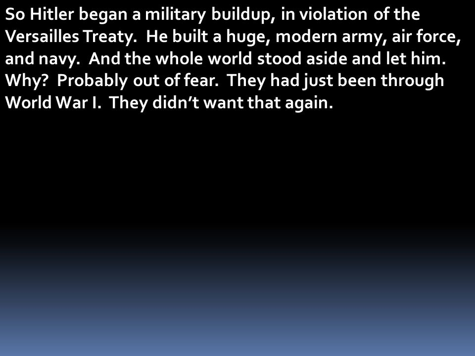 So Hitler began a military buildup, in violation of the Versailles Treaty. He built a huge, modern army, air force, and navy. And the whole world stoo