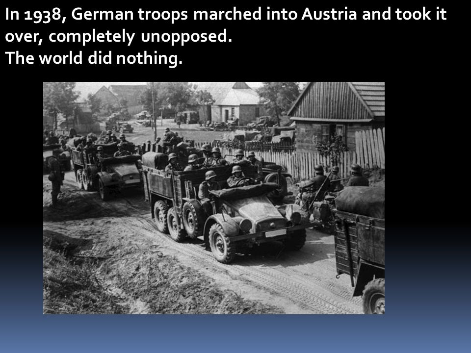 In 1938, German troops marched into Austria and took it over, completely unopposed. The world did nothing.