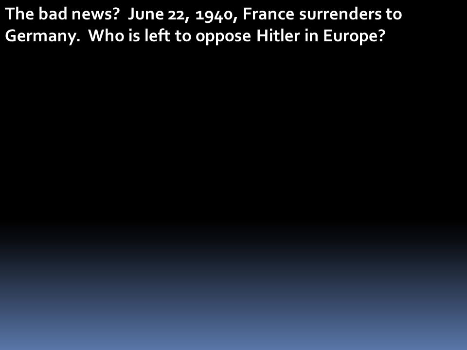 The bad news? June 22, 1940, France surrenders to Germany. Who is left to oppose Hitler in Europe?