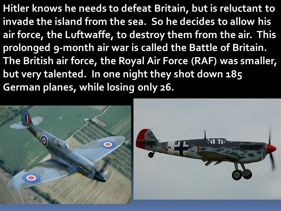 Hitler knows he needs to defeat Britain, but is reluctant to invade the island from the sea. So he decides to allow his air force, the Luftwaffe, to d