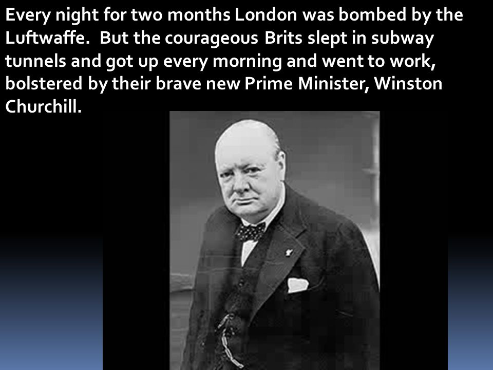 Every night for two months London was bombed by the Luftwaffe. But the courageous Brits slept in subway tunnels and got up every morning and went to w