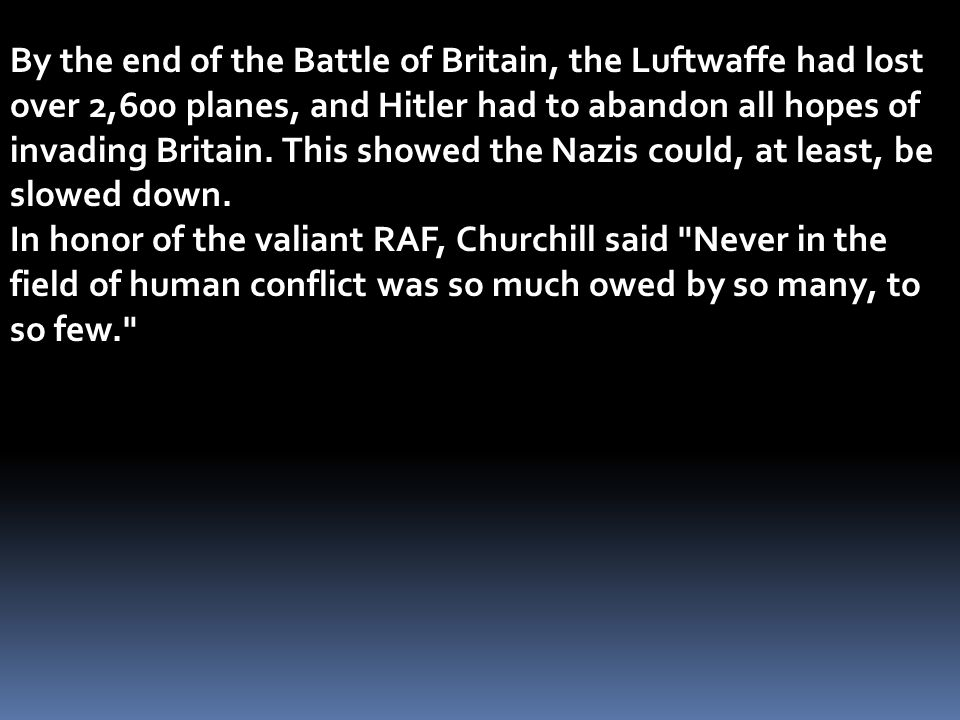 By the end of the Battle of Britain, the Luftwaffe had lost over 2,600 planes, and Hitler had to abandon all hopes of invading Britain. This showed th