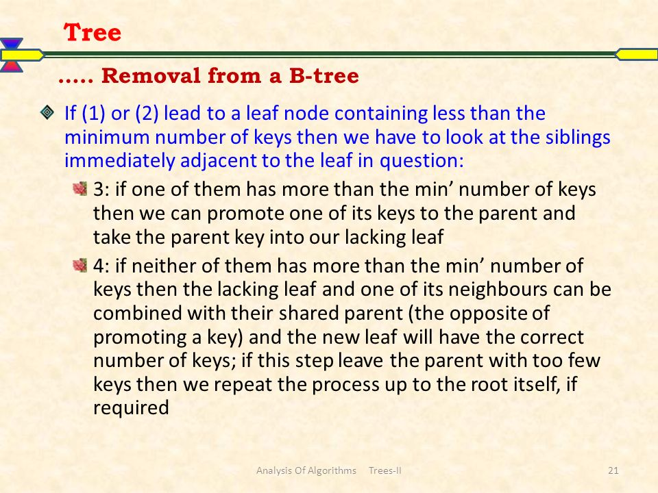 ….. Removal from a B-tree If (1) or (2) lead to a leaf node containing less than the minimum number of keys then we have to look at the siblings immed